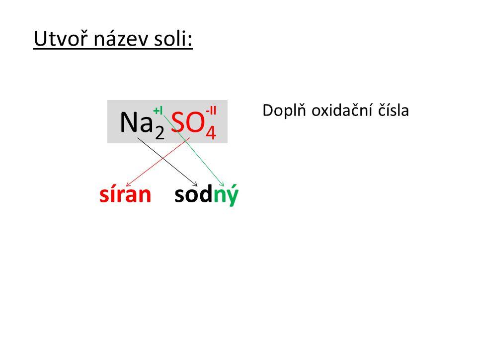 Utvoř název soli: Doplň oxidační čísla Na2 SO4 +I -II síran sodný