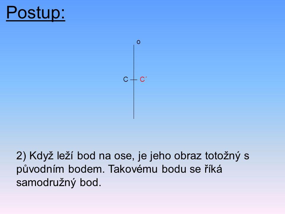 Postup: o. C. C´ 2) Když leží bod na ose, je jeho obraz totožný s původním bodem.