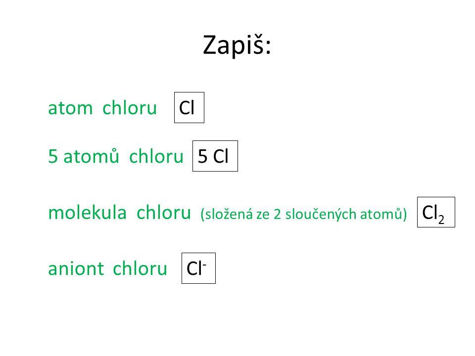 Zapiš: atom chloru Cl 5 atomů chloru 5 Cl