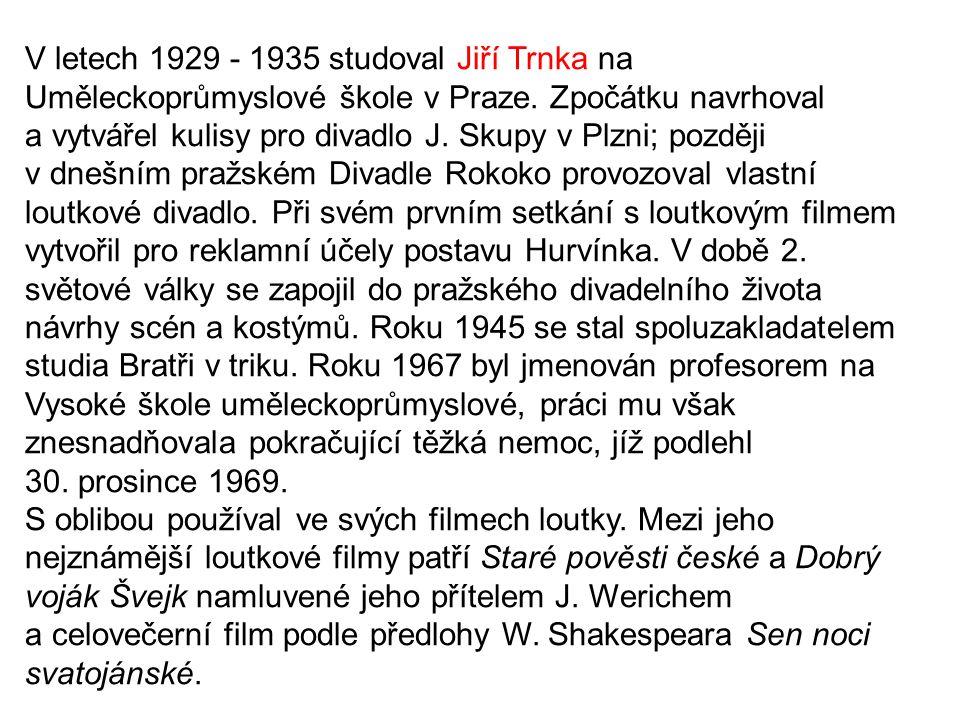 V letech 1929 - 1935 studoval Jiří Trnka na Uměleckoprůmyslové škole v Praze. Zpočátku navrhoval a vytvářel kulisy pro divadlo J. Skupy v Plzni; později v dnešním pražském Divadle Rokoko provozoval vlastní loutkové divadlo. Při svém prvním setkání s loutkovým filmem vytvořil pro reklamní účely postavu Hurvínka. V době 2. světové války se zapojil do pražského divadelního života návrhy scén a kostýmů. Roku 1945 se stal spoluzakladatelem studia Bratři v triku. Roku 1967 byl jmenován profesorem na Vysoké škole uměleckoprůmyslové, práci mu však znesnadňovala pokračující těžká nemoc, jíž podlehl 30. prosince 1969.