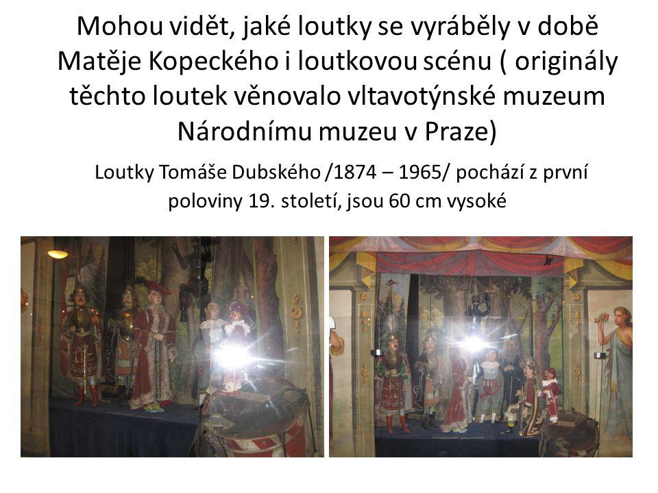 Mohou vidět, jaké loutky se vyráběly v době Matěje Kopeckého i loutkovou scénu ( originály těchto loutek věnovalo vltavotýnské muzeum Národnímu muzeu v Praze) Loutky Tomáše Dubského /1874 – 1965/ pochází z první poloviny 19.