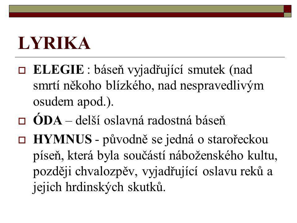 LYRIKA ELEGIE : báseň vyjadřující smutek (nad smrtí někoho blízkého, nad nespravedlivým osudem apod.).