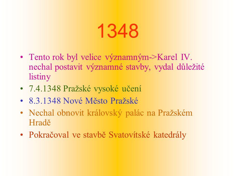 1348 Tento rok byl velice významným->Karel IV. nechal postavit významné stavby, vydal důležité listiny.
