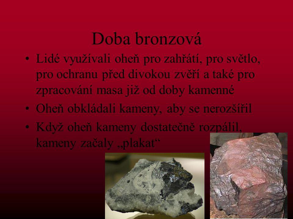 Doba bronzová Lidé využívali oheň pro zahřátí, pro světlo, pro ochranu před divokou zvěří a také pro zpracování masa již od doby kamenné.