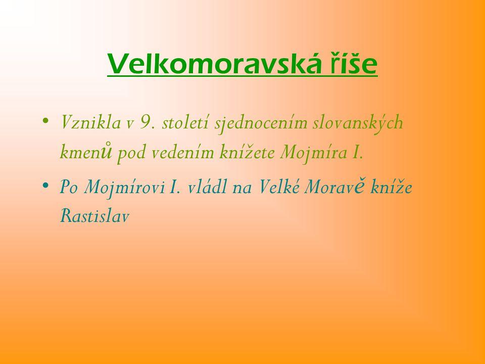 Velkomoravská říše Vznikla v 9. století sjednocením slovanských kmenů pod vedením knížete Mojmíra I.