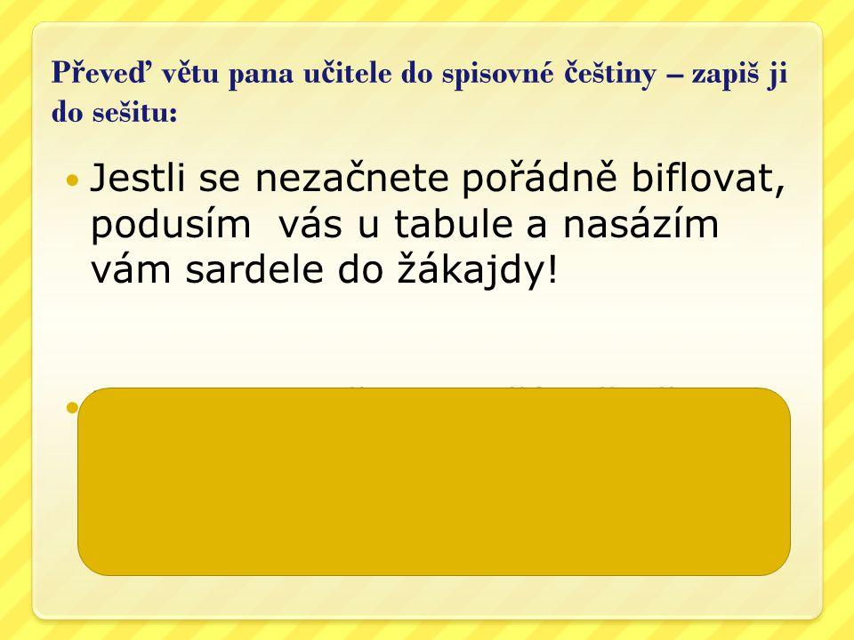 Převeď větu pana učitele do spisovné češtiny – zapiš ji do sešitu: