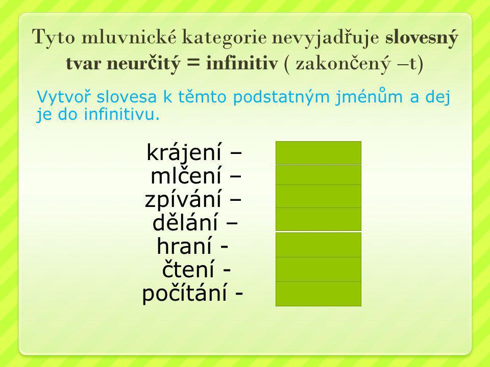 Tyto mluvnické kategorie nevyjadřuje slovesný tvar neurčitý = infinitiv ( zakončený –t)