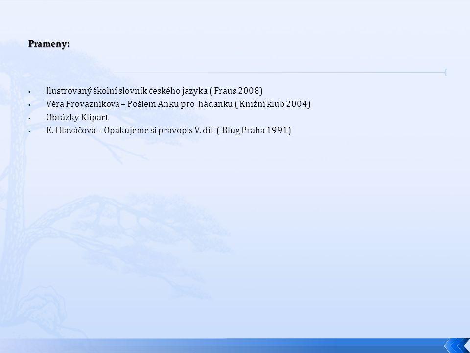 Prameny: Ilustrovaný školní slovník českého jazyka ( Fraus 2008) Věra Provazníková – Pošlem Anku pro hádanku ( Knižní klub 2004)