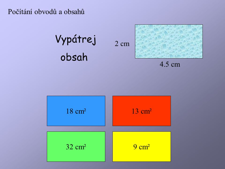 Vypátrej obsah Počítání obvodů a obsahů 2 cm 4.5 cm 18 cm² 13 cm²