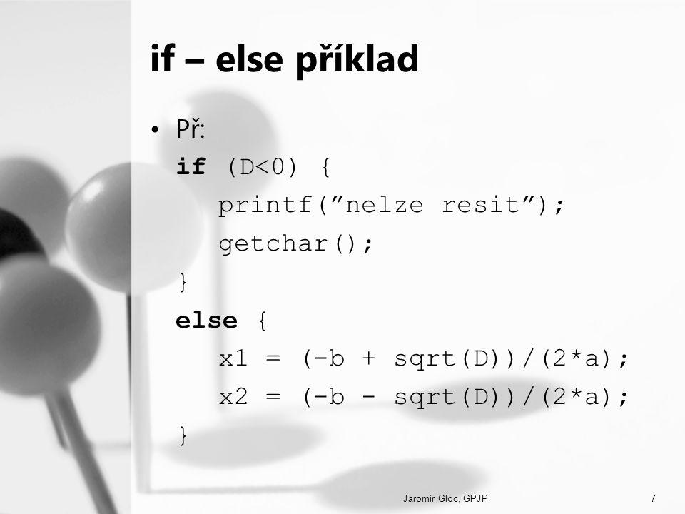 if – else příklad Př: if (D<0) { printf( nelze resit ); getchar();