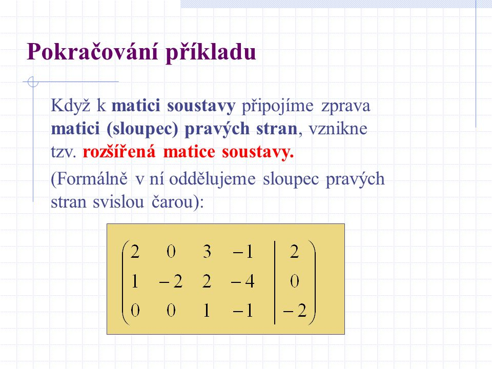 Pokračování příkladu Když k matici soustavy připojíme zprava matici (sloupec) pravých stran, vznikne tzv. rozšířená matice soustavy.