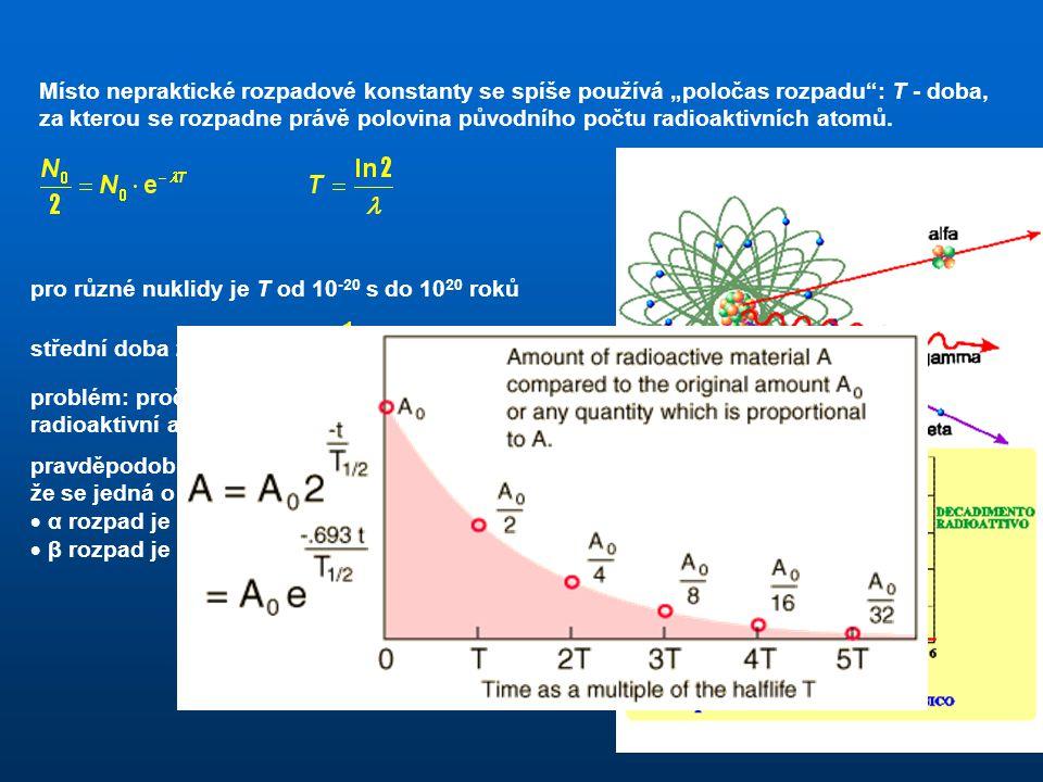 """Místo nepraktické rozpadové konstanty se spíše používá """"poločas rozpadu : T - doba, za kterou se rozpadne právě polovina původního počtu radioaktivních atomů."""