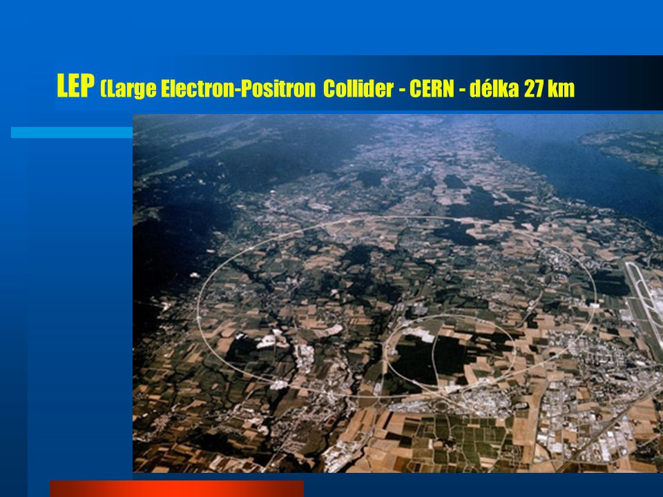 LEP (Large Electron-Positron Collider - CERN - délka 27 km