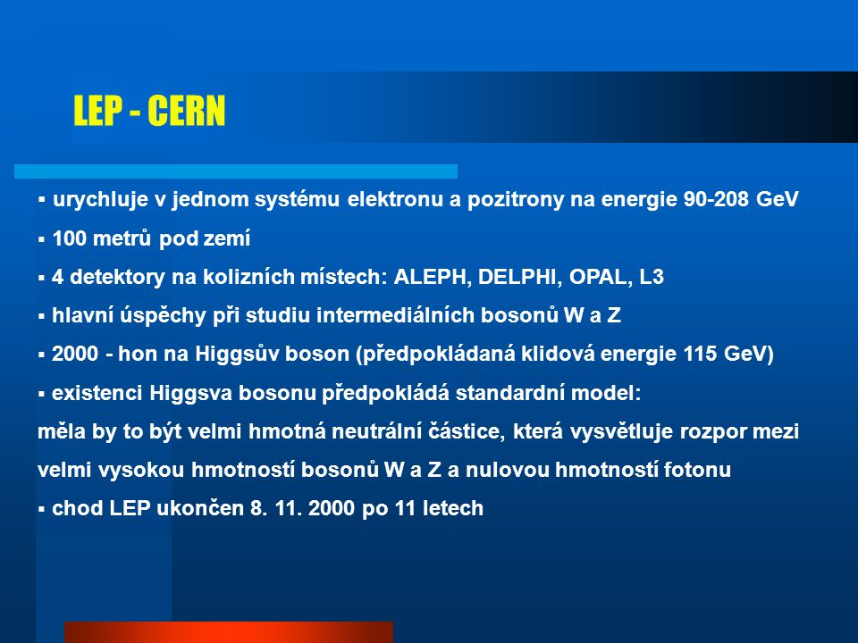 LEP - CERN urychluje v jednom systému elektronu a pozitrony na energie 90-208 GeV. 100 metrů pod zemí.