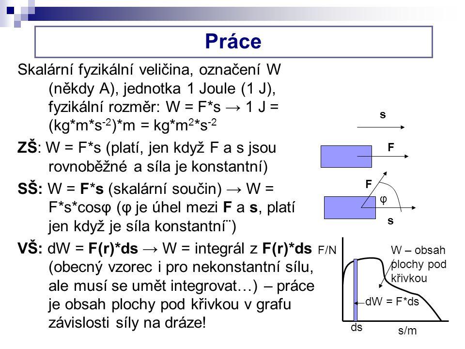 Práce Skalární fyzikální veličina, označení W (někdy A), jednotka 1 Joule (1 J), fyzikální rozměr: W = F*s → 1 J = (kg*m*s-2)*m = kg*m2*s-2.