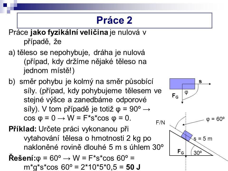 Práce 2 Práce jako fyzikální veličina je nulová v případě, že