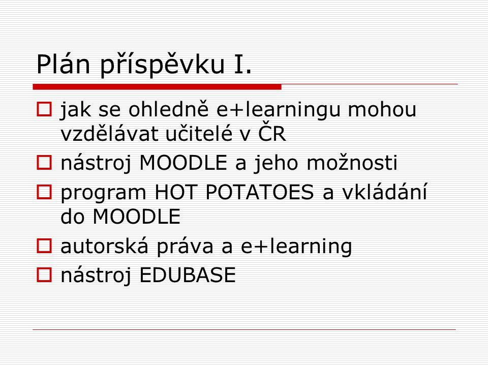 Plán příspěvku I. jak se ohledně e+learningu mohou vzdělávat učitelé v ČR. nástroj MOODLE a jeho možnosti.
