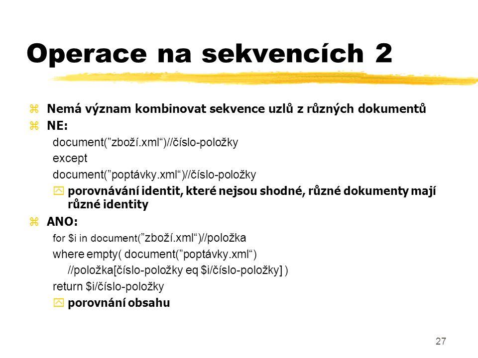 Operace na sekvencích 2 Nemá význam kombinovat sekvence uzlů z různých dokumentů. NE: document( zboží.xml )//číslo-položky.