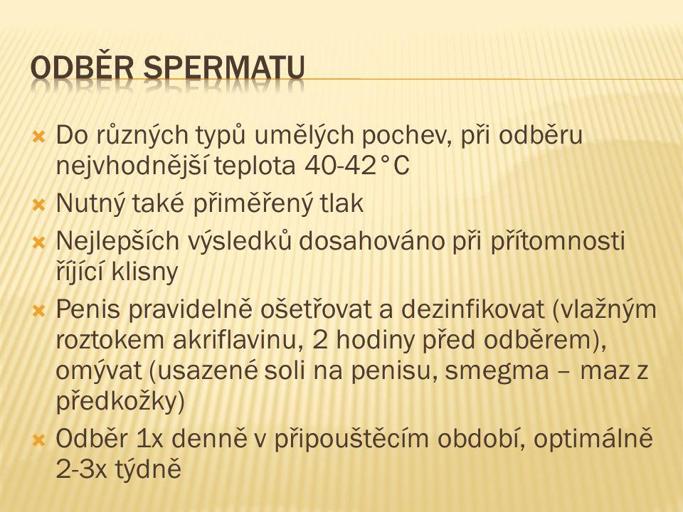Odběr spermatu Do různých typů umělých pochev, při odběru nejvhodnější teplota 40-42°C. Nutný také přiměřený tlak.