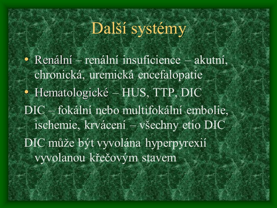 Další systémy Renální – renální insuficience – akutní, chronická, uremická encefalopatie. Hematologické – HUS, TTP, DIC.
