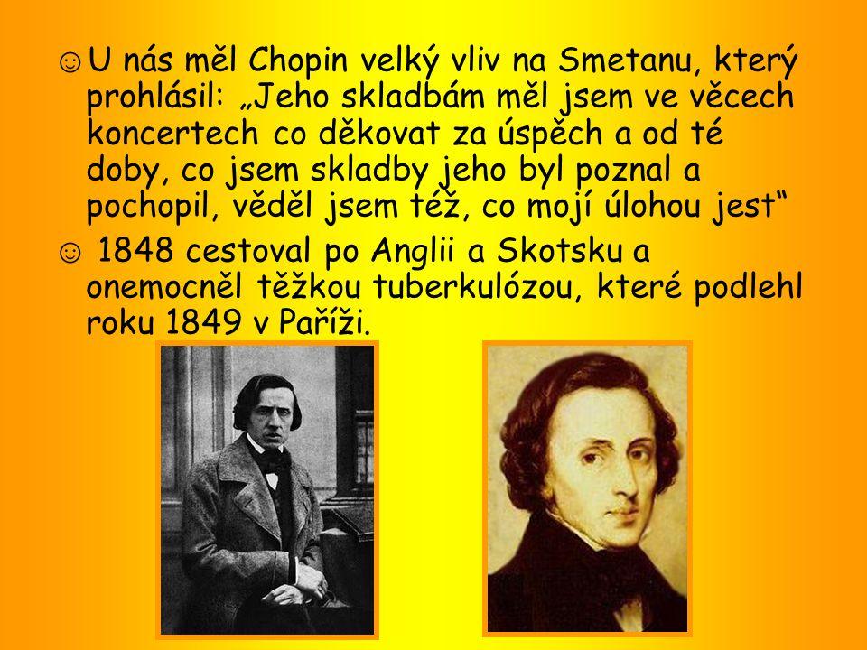"""☺U nás měl Chopin velký vliv na Smetanu, který prohlásil: """"Jeho skladbám měl jsem ve věcech koncertech co děkovat za úspěch a od té doby, co jsem skladby jeho byl poznal a pochopil, věděl jsem též, co mojí úlohou jest"""