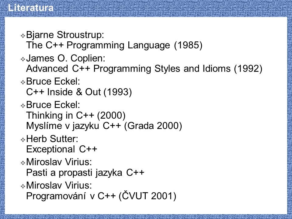 Literatura Bjarne Stroustrup: The C++ Programming Language (1985) James O. Coplien: Advanced C++ Programming Styles and Idioms (1992)
