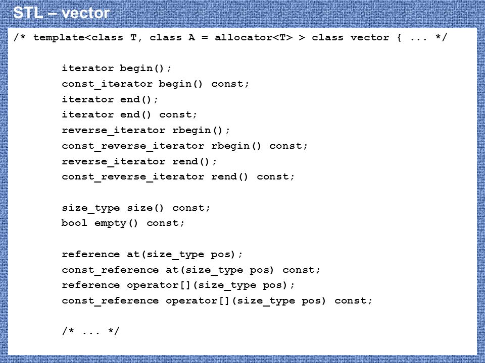 STL – vector /* template<class T, class A = allocator<T> > class vector { ... */ iterator begin();