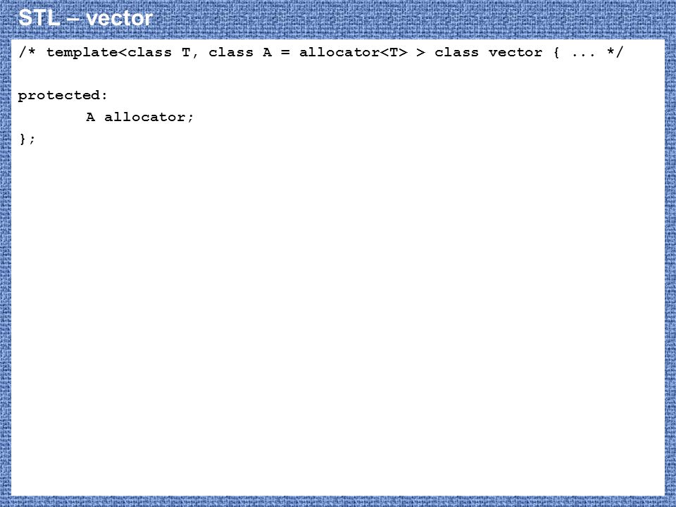 STL – vector /* template<class T, class A = allocator<T> > class vector { ... */ protected: A allocator;