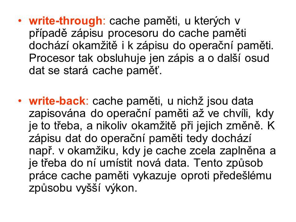 write-through: cache paměti, u kterých v případě zápisu procesoru do cache paměti dochází okamžitě i k zápisu do operační paměti. Procesor tak obsluhuje jen zápis a o další osud dat se stará cache paměť.