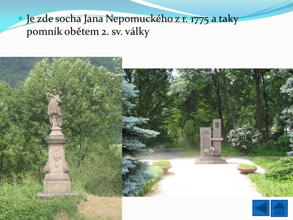 Je zde socha Jana Nepomuckého z r. 1775 a taky pomník obětem 2. sv
