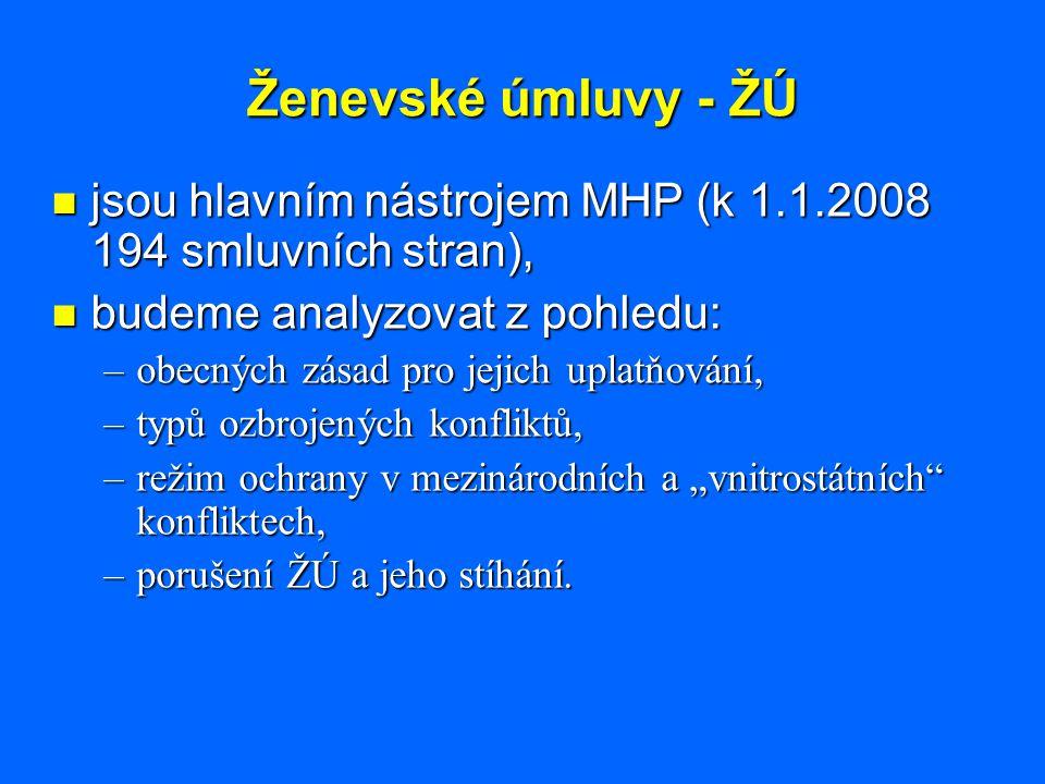 Ženevské úmluvy - ŽÚ jsou hlavním nástrojem MHP (k 1.1.2008 194 smluvních stran), budeme analyzovat z pohledu: