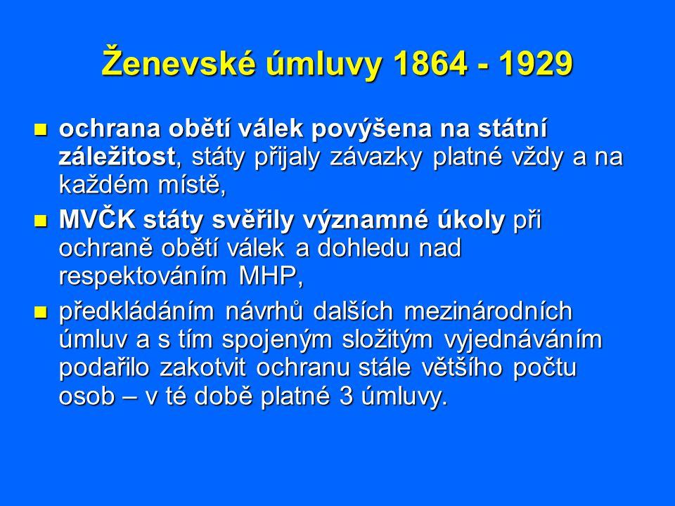 Ženevské úmluvy 1864 - 1929 ochrana obětí válek povýšena na státní záležitost, státy přijaly závazky platné vždy a na každém místě,