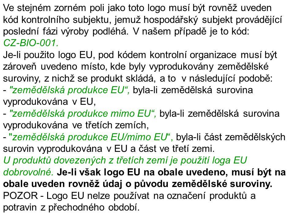 Ve stejném zorném poli jako toto logo musí být rovněž uveden kód kontrolního subjektu, jemuž hospodářský subjekt provádějící poslední fázi výroby podléhá. V našem případě je to kód: CZ-BIO-001. Je-li použito logo EU, pod kódem kontrolní organizace musí být zároveň uvedeno místo, kde byly vyprodukovány zemědělské suroviny, z nichž se produkt skládá, a to v následující podobě: - zemědělská produkce EU , byla-li zemědělská surovina vyprodukována v EU, - zemědělská produkce mimo EU , byla-li zemědělská surovina vyprodukována ve třetích zemích, - zemědělská produkce EU/mimo EU , byla-li část zemědělských surovin vyprodukována v EU a část ve třetí zemi.