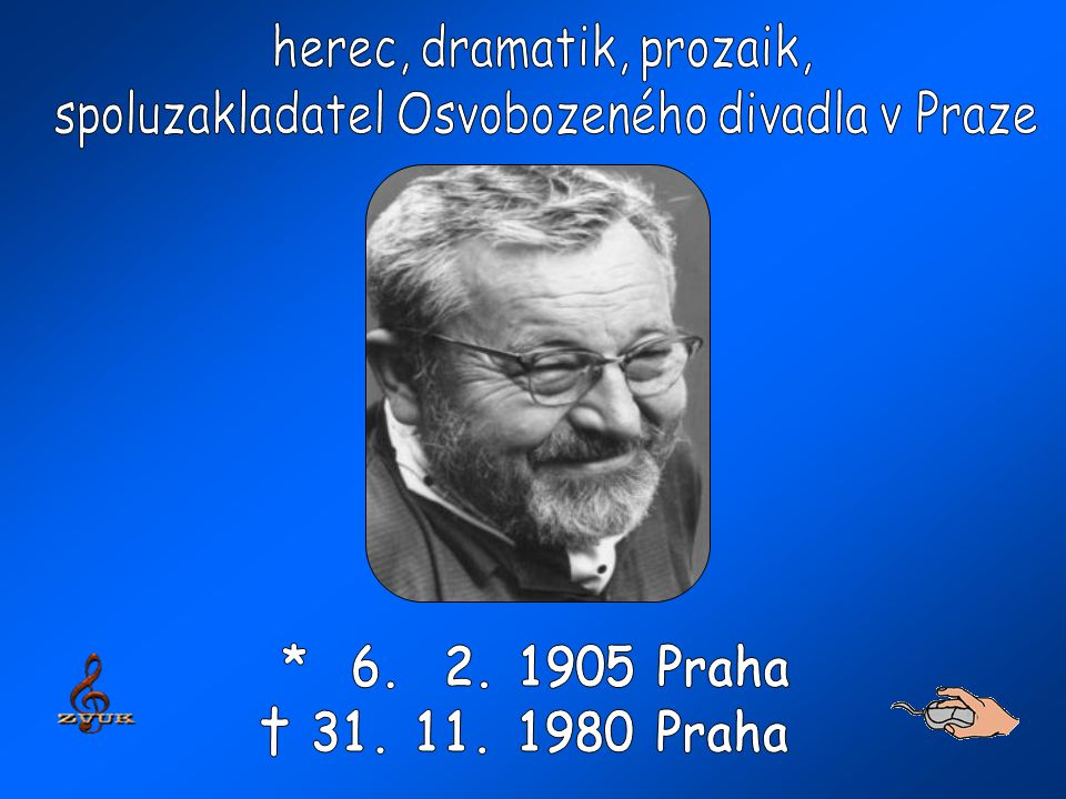 * 6. 2. 1905 Praha † 31. 11. 1980 Praha herec, dramatik, prozaik,