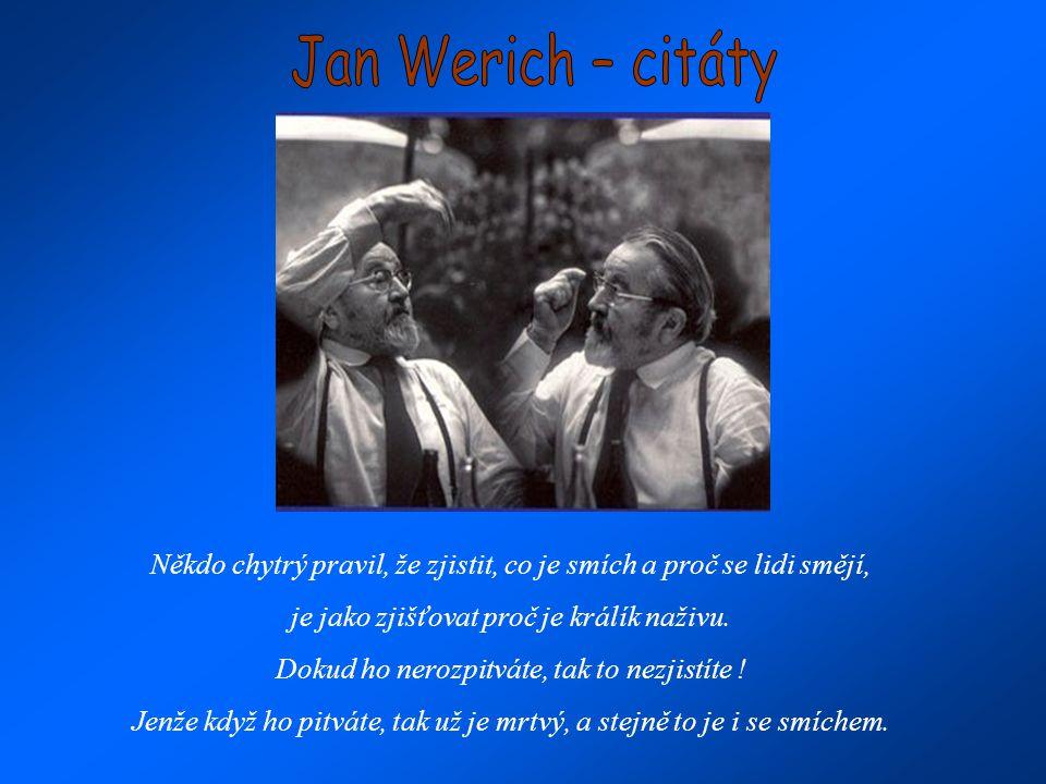Jan Werich – citáty Někdo chytrý pravil, že zjistit, co je smích a proč se lidi smějí, je jako zjišťovat proč je králík naživu.