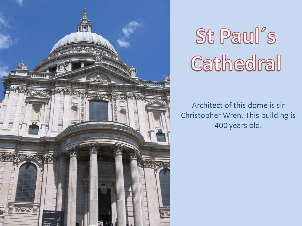 St Paul´s Cathedral Architect of this dome is sir Christopher Wren. This building is 400 years old.