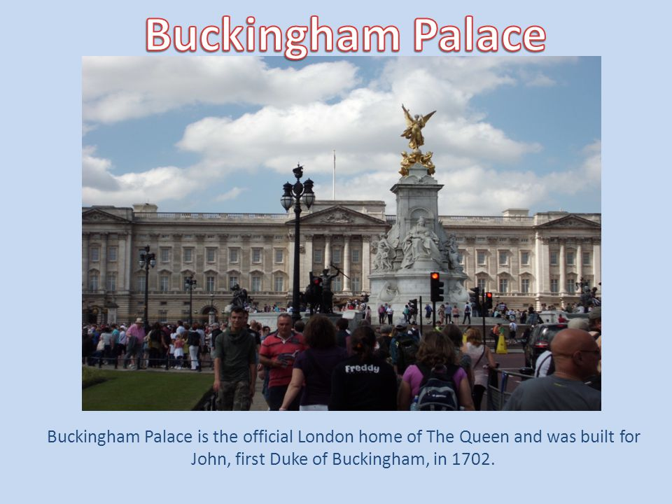 Buckingham Palace Buckingham Palace is the official London home of The Queen and was built for John, first Duke of Buckingham, in 1702.