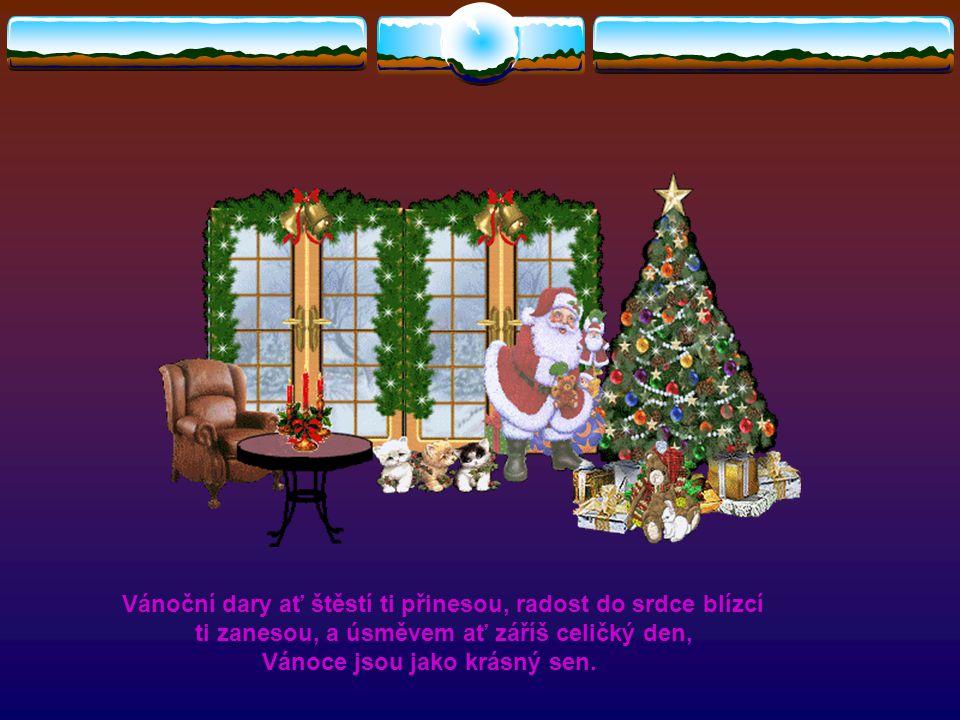 Vánoční dary ať štěstí ti přinesou, radost do srdce blízcí ti zanesou, a úsměvem ať záříš celičký den, Vánoce jsou jako krásný sen.