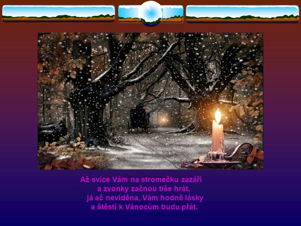 Až svíce Vám na stromečku zazáří a zvonky začnou tiše hrát, já ač neviděna, Vám hodně lásky a štěstí k Vánocům budu přát.