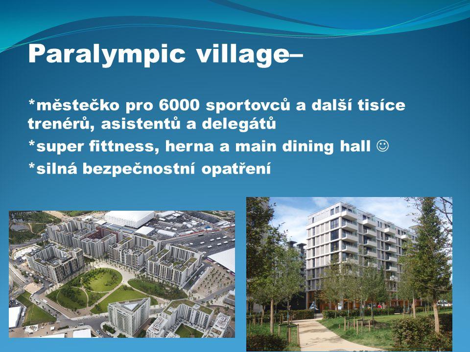 Paralympic village– *městečko pro 6000 sportovců a další tisíce trenérů, asistentů a delegátů. *super fittness, herna a main dining hall 