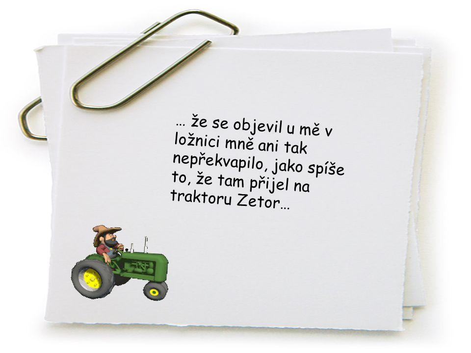 … že se objevil u mě v ložnici mně ani tak nepřekvapilo, jako spíše to, že tam přijel na traktoru Zetor…