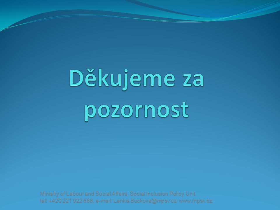 Děkujeme za pozornost Ministry of Labour and Social Affairs, Social Inclusion Policy Unit.