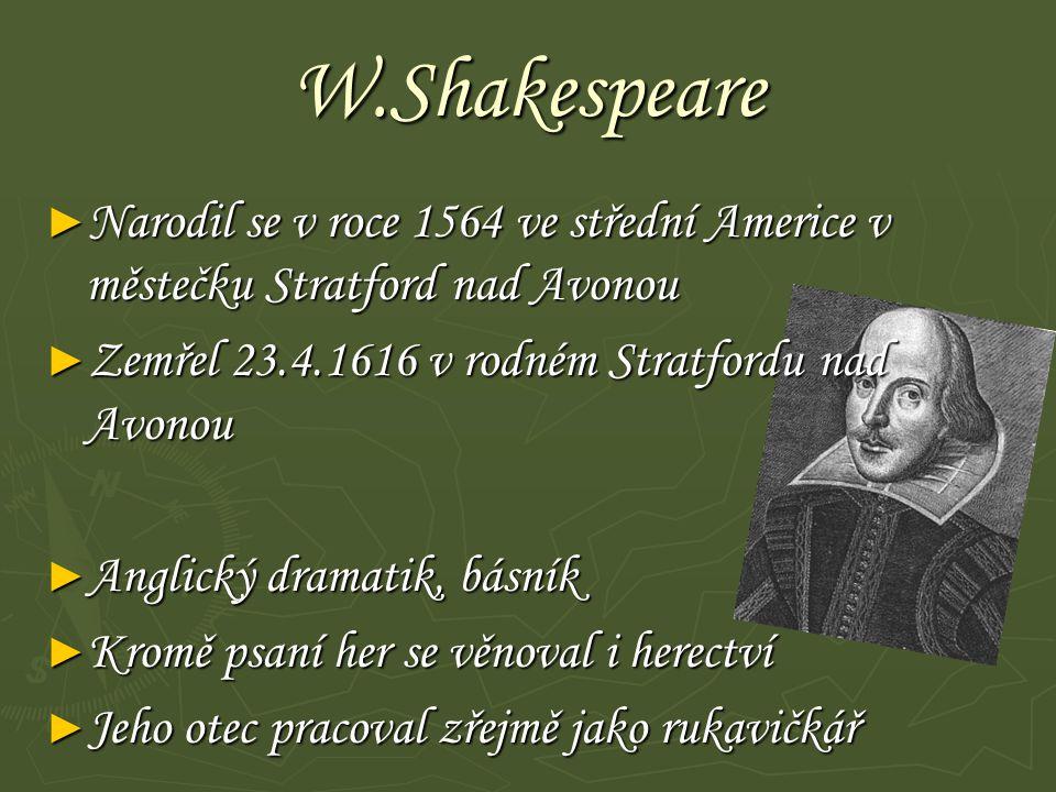 W.Shakespeare Narodil se v roce 1564 ve střední Americe v městečku Stratford nad Avonou. Zemřel 23.4.1616 v rodném Stratfordu nad Avonou.