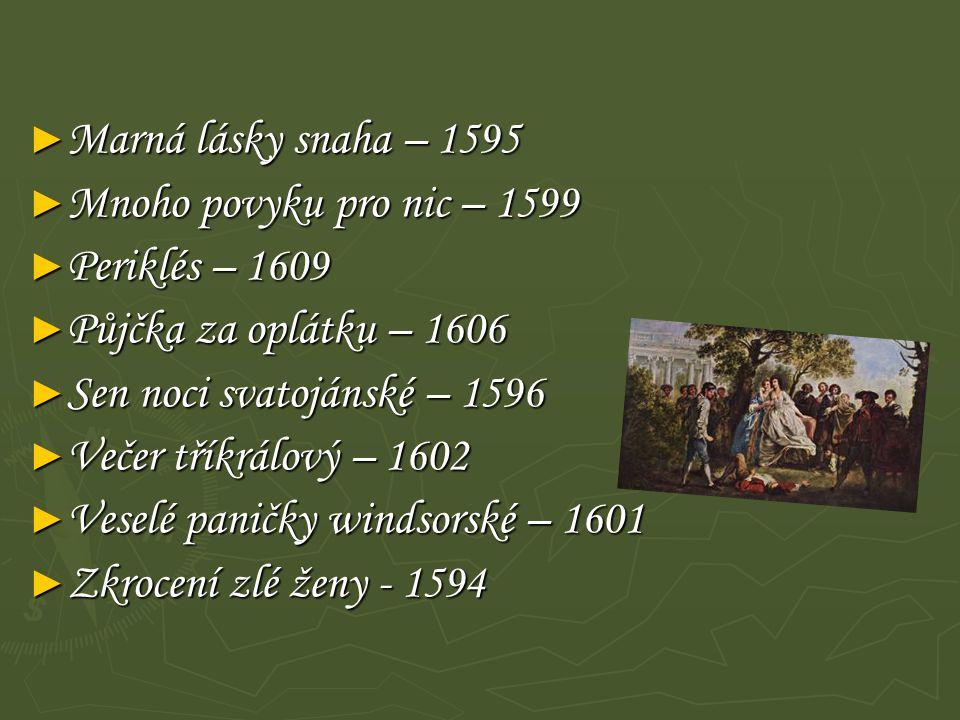 Marná lásky snaha – 1595 Mnoho povyku pro nic – 1599. Periklés – 1609. Půjčka za oplátku – 1606. Sen noci svatojánské – 1596.