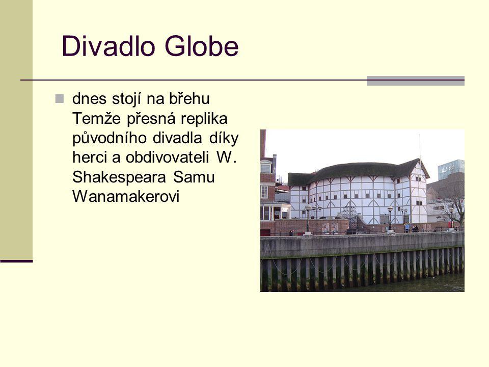 Divadlo Globe dnes stojí na břehu Temže přesná replika původního divadla díky herci a obdivovateli W. Shakespeara Samu Wanamakerovi.
