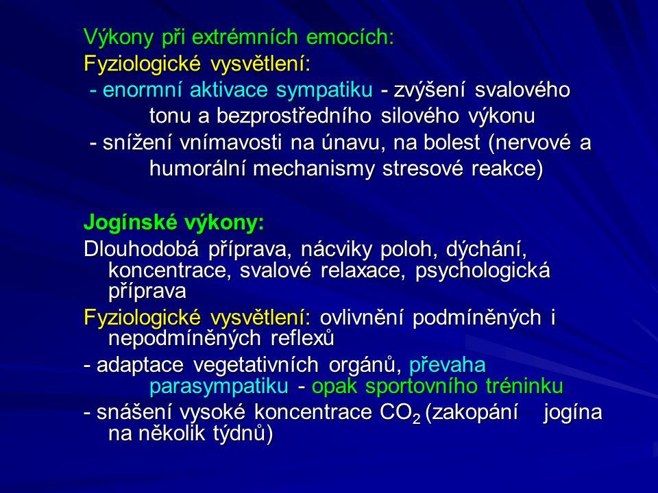 Výkony při extrémních emocích: Fyziologické vysvětlení: - enormní aktivace sympatiku - zvýšení svalového tonu a bezprostředního silového výkonu - snížení vnímavosti na únavu, na bolest (nervové a humorální mechanismy stresové reakce)