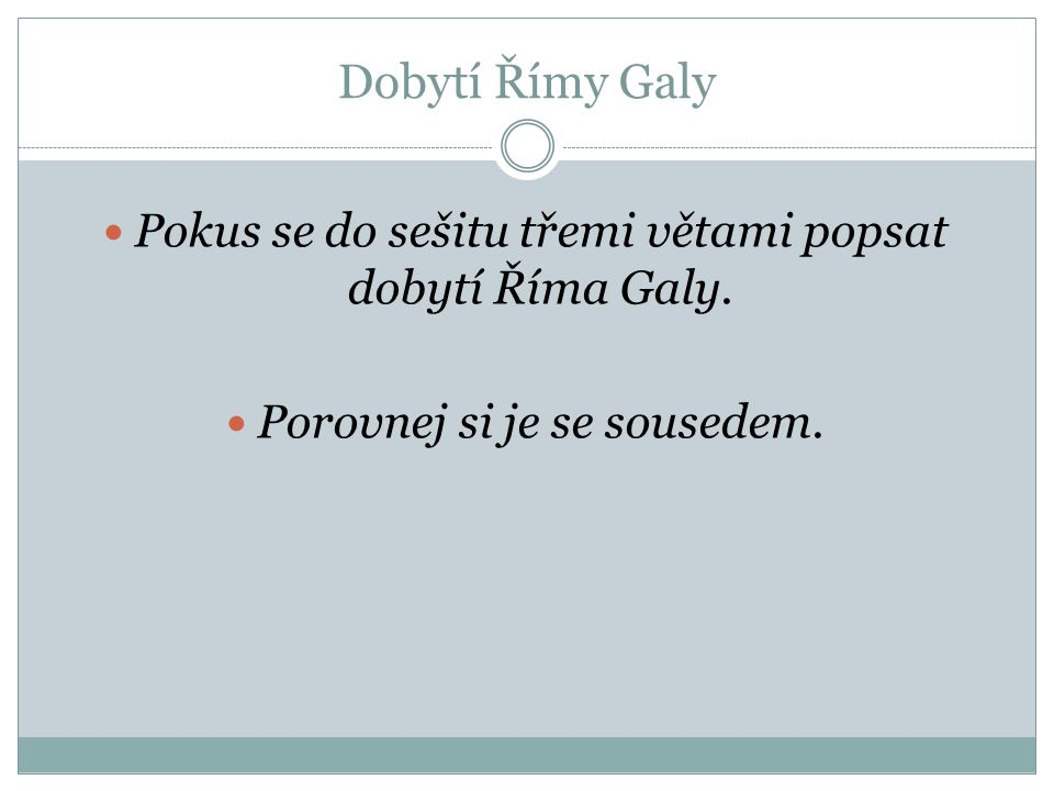 Dobytí Římy Galy Pokus se do sešitu třemi větami popsat dobytí Říma Galy.