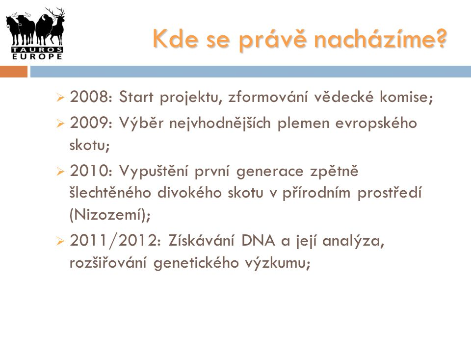 Kde se právě nacházíme 2008: Start projektu, zformování vědecké komise; 2009: Výběr nejvhodnějších plemen evropského skotu;