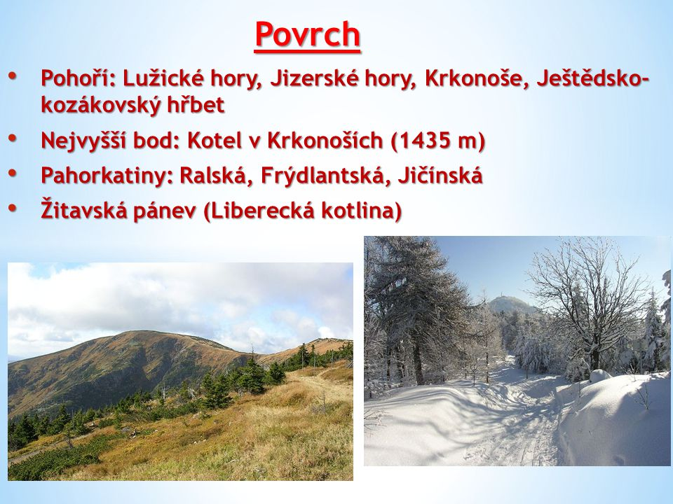Povrch Pohoří: Lužické hory, Jizerské hory, Krkonoše, Ještědsko- kozákovský hřbet. Nejvyšší bod: Kotel v Krkonoších (1435 m)