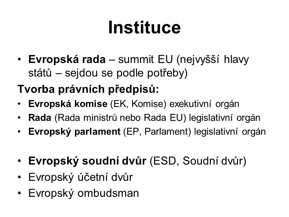 Instituce Evropská rada – summit EU (nejvyšší hlavy států – sejdou se podle potřeby) Tvorba právních předpisů: